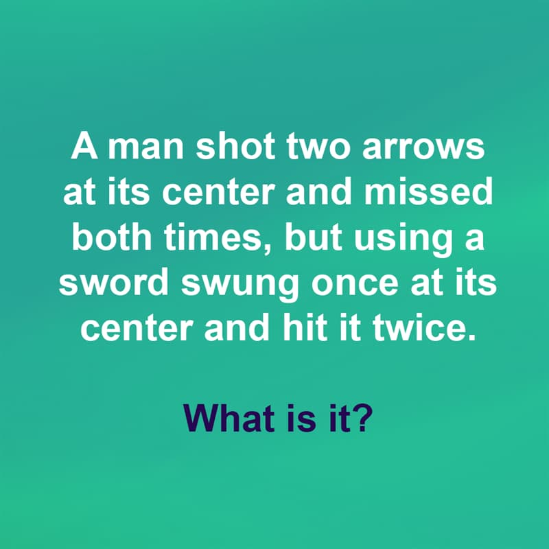IQ Story: A man shot two arrows at its center and missed both times, but using a sword swung once at its center and hit it twice. What is it?