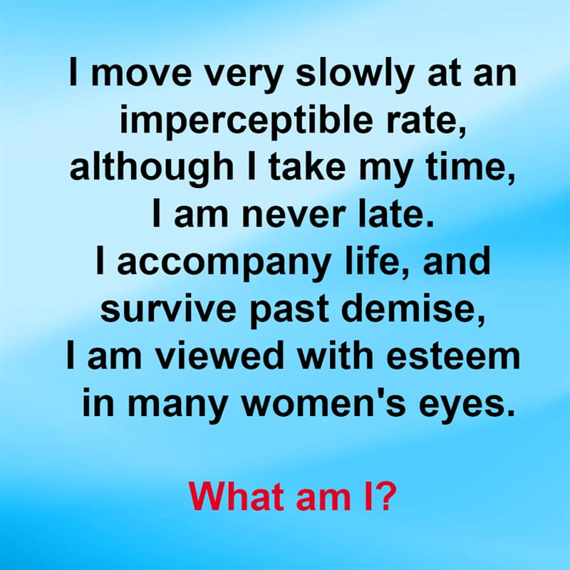 IQ Story: I move very slowly at an imperceptible rate, although I take my time, I am never late. I accompany life, and survive past demise, I am viewed with esteem in many women's eyes. What am I?