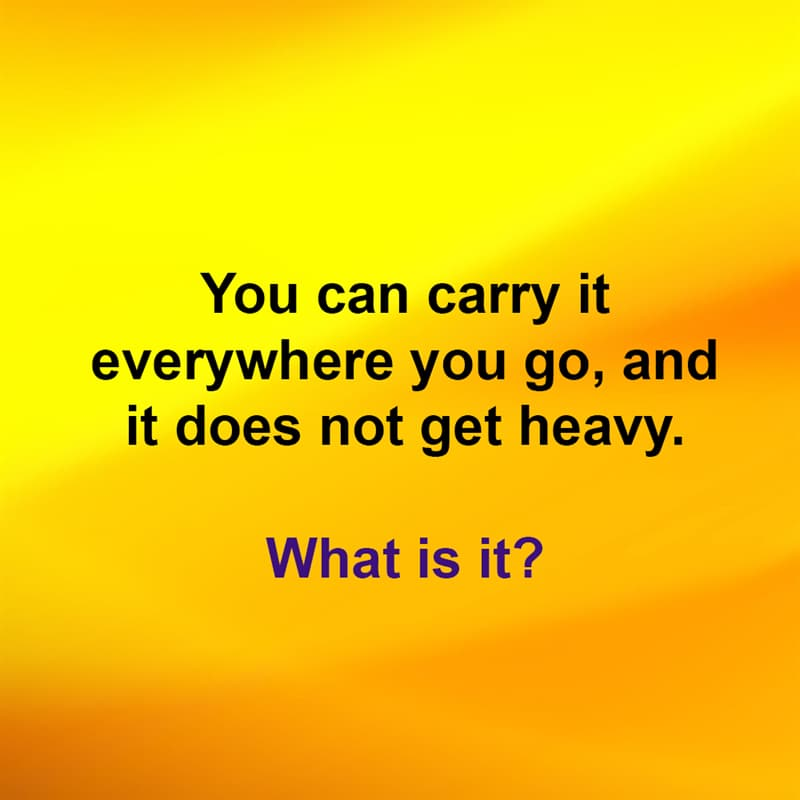 IQ Story: You can carry it everywhere you go, and it does not get heavy. What is it?