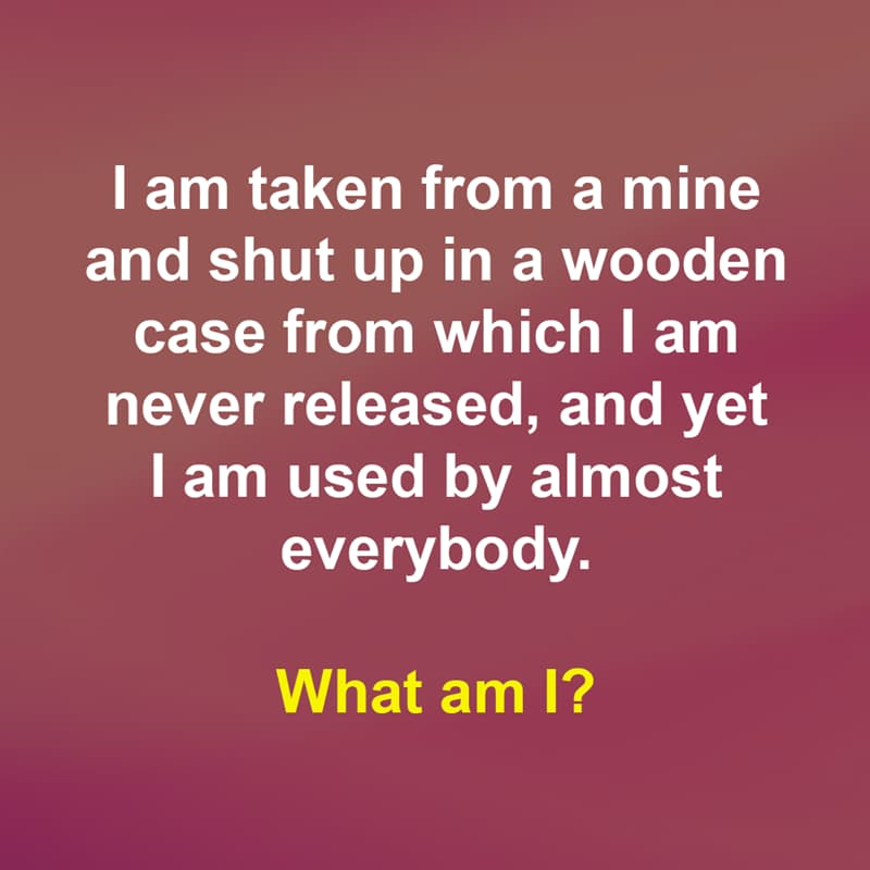 IQ Story: I am taken from a mine and shut up in a wooden case from which I am never released, and yet I am used by almost everybody.