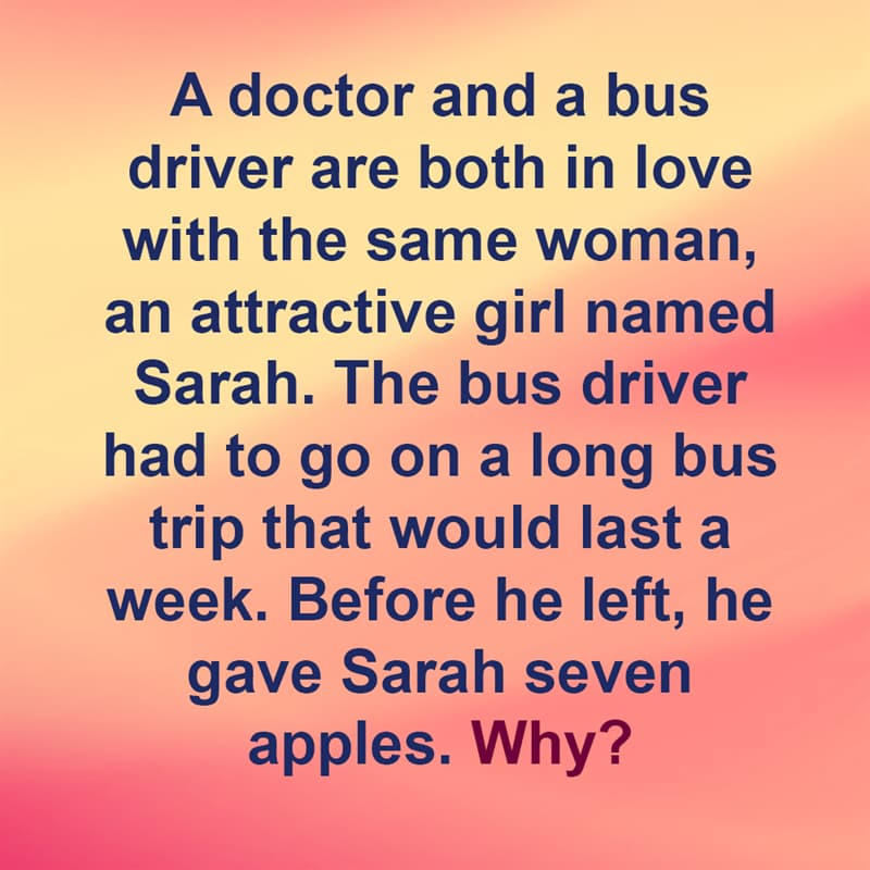 IQ Story: A doctor and a bus driver are both in love with the same woman, an attractive girl named Sarah. The bus driver had to go on a long bus trip that would last a week. Before he left, he gave Sarah seven apples. Why?