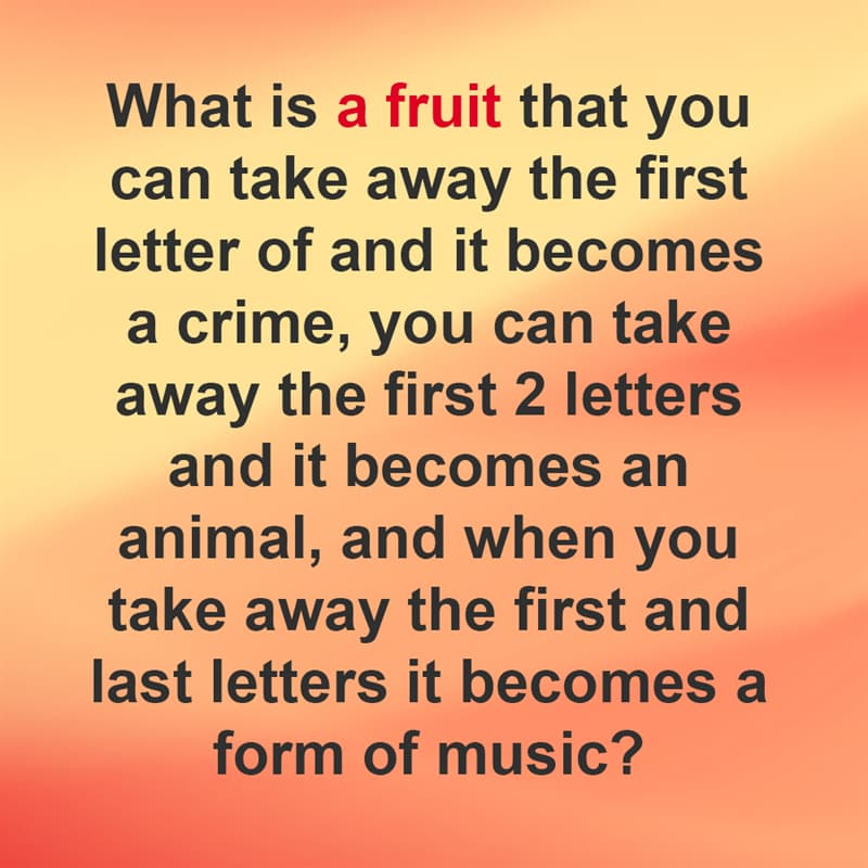 IQ Story: What is a fruit that you can take away the first letter of and it becomes a crime, you can take away the first 2 letters and it becomes an animal, and when you take away the first and last letters it becomes a form of music?