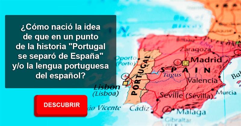 """Geografía Historia: ¿Cómo nació la idea de que en un punto de la historia """"Portugal se separó de España"""" y/o la lengua portuguesa del español?"""