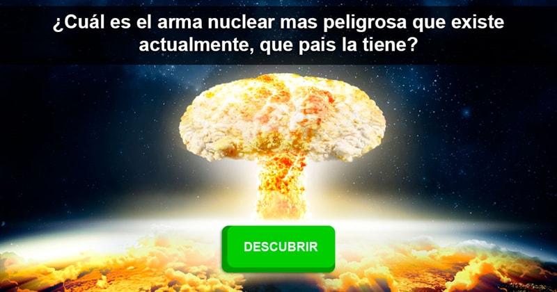 Сiencia Historia: ¿Cuál es el arma nuclear mas peligrosa que existe actualmente, que pais la tiene?