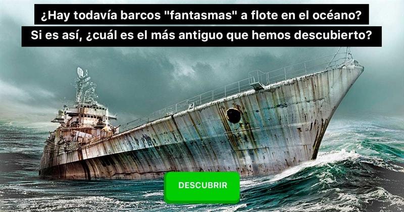 """Geografía Historia: ¿Hay todavía barcos """"fantasmas"""" a flote en el océano? Si es así, ¿cuál es el más antiguo que hemos descubierto?"""