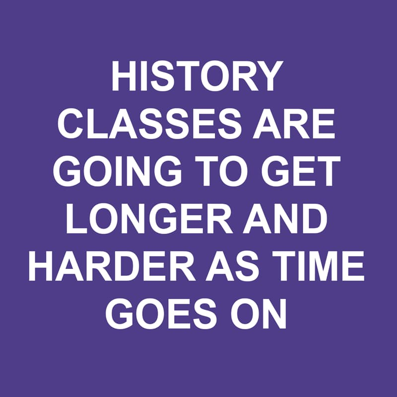 Society Story: Shower thoughts: History classes are going to get longer and harder as time goes on