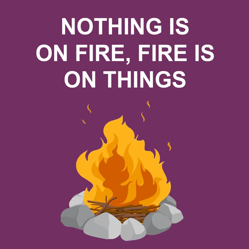 Society Story: Shower thoughts: nothing is on fire, fire is on things