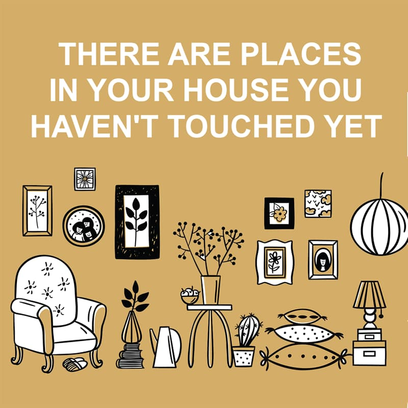Society Story: Shower thoughts: there are places in your house you haven't touched yet