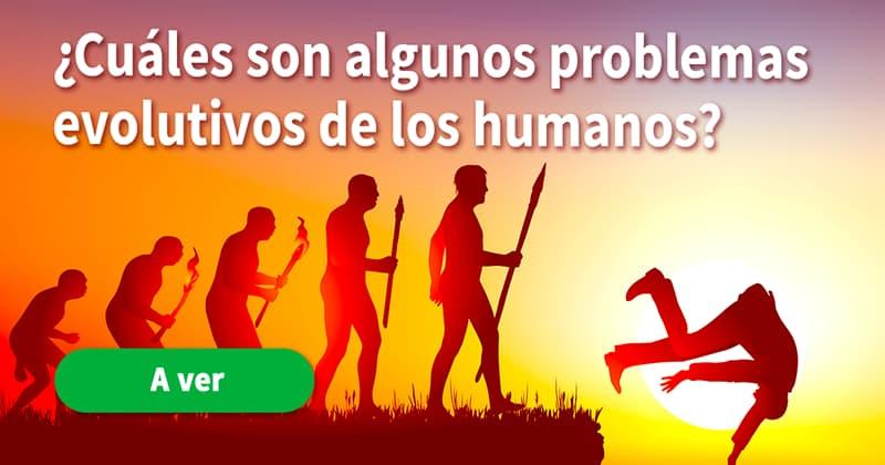 Сiencia Historia: ¿Cuáles son algunos problemas evolutivos de los humanos?