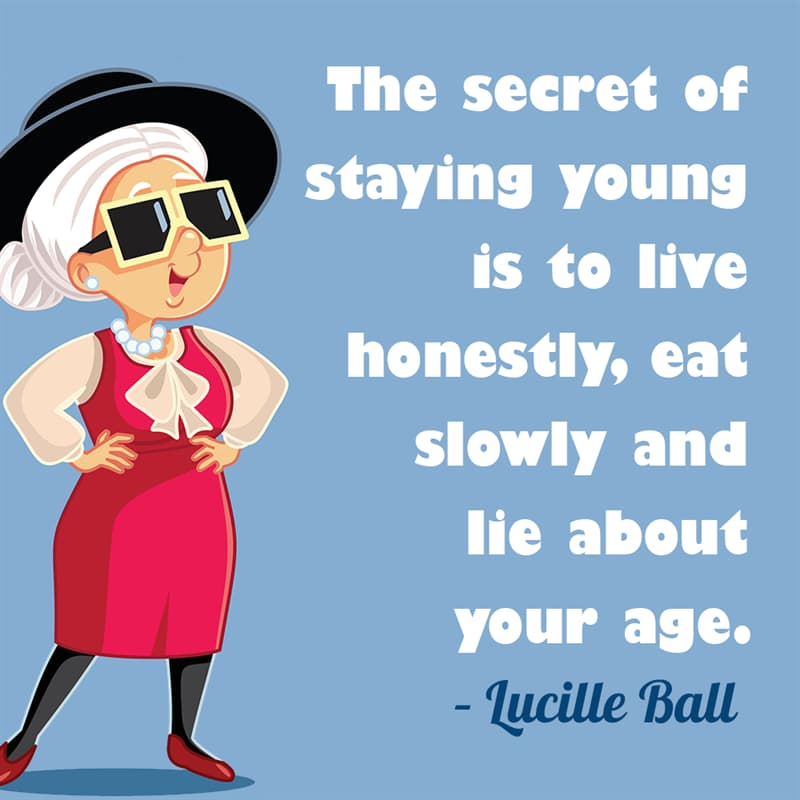 Society Story: The secret of staying young is to live honestly, eat slowly and lie about your age. – Lucille Ball quotes about getting older funny funny quotes about getting older and wiser jokes about getting older funny sayings about getting older