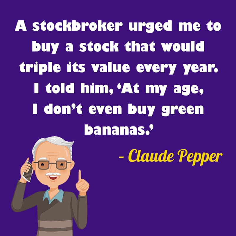 Society Story: A stockbroker urged me to buy a stock that would triple its value every year. I told him, 'At my age, I don't even buy green bananas.' – Claude Pepper quotes about getting older funny funny quotes about getting older and wiser jokes about getting older funny sayings about getting older