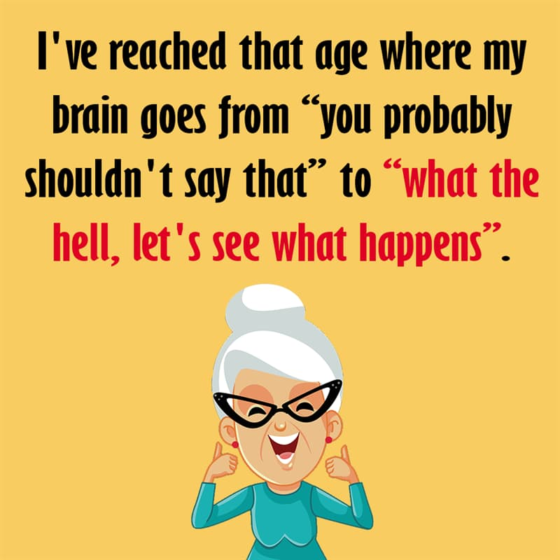 """Society Story: I've reached that age where my brain goes from """"you probably shouldn't say that"""" to """"what the hell, let's see what happens"""". quotes about getting older funny funny quotes about getting older and wiser jokes about getting older funny sayings about getting older"""