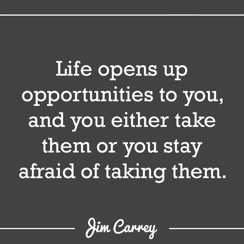 Culture Story: Life opens up opportunities to you, and you either take them or you stay afraid of taking them.