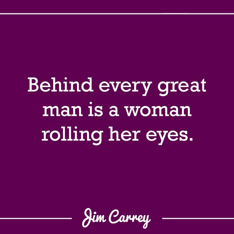 Culture Story: Behind every great man is a woman rolling her eyes.
