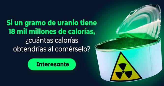 Conocimientos Historia: Si un gramo de uranio tiene 18 mil millones de calorías, ¿cuántas calorías obtendrías al comérselo?