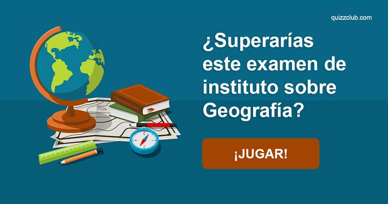 Geografía Quiz Test: ¿Superarías este examen de instituto sobre Geografía?