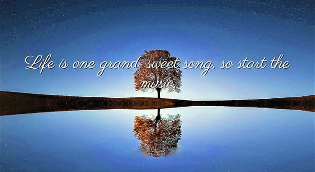 """History Trivia Question: Who said, """"Life is one grand, sweet song, so start the music""""?"""